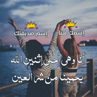 أكتبي إسمك و إسم صديقتك أنا وهي أحلى إثنين الله  يحمينا من شر العين