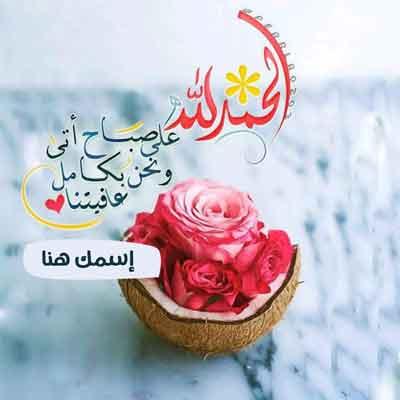 أكتب إسمك في صورة صباح الخير - الحمد لله على صباح أتى و نحن بكامل عافيتنا